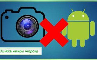 Ошибка камеры не удалось подключиться к камере Android – что делать?