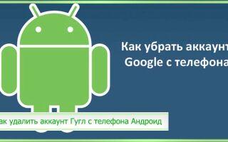 Как удалить аккаунт Гугл с телефона Андроид: на разных моделях