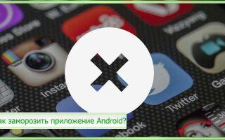 Как заморозить приложение Android – без Root прав: приложения